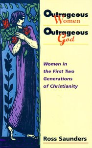 Outrageous Women Outrageous God: Women in the First Two Generations of Christianity