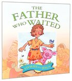 The Father Who Waited (Stories From Jesus Series)