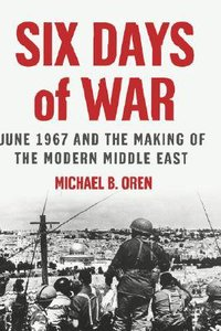 June 1967 Six Days of War and the Making of the Modern Middle East