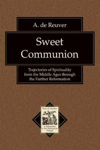 Sweet Communion (Texts & Studies In Reformation & Post-reformation Thought Series)