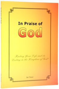 In Praise of God: Finding Your Life and Its Destiny in the Kingdom of God!