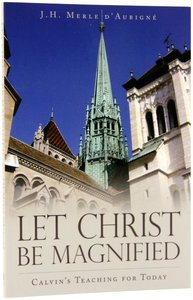 Let Christ Be Magnified: Calvins Teaching For Today