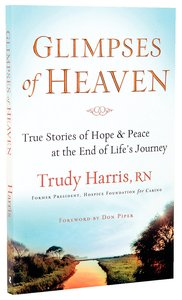 Glimpses of Heaven: True Stories of Hope & Peace At the End of Lifes Journey