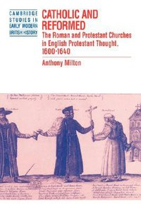 Catholic and Reformed: Roman and Protestant Churches in English Protestant Thought 1600-1640