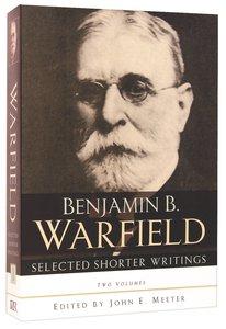 Selected Shorter Writings of Benjamin B Warfield (2 Vol Set)