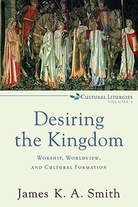Desiring the Kingdom: Worship, Worldview and Cultural Formation (#1 in Cultural Liturgies Series)