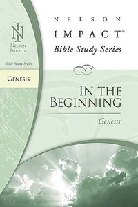 In the Beginning (Genesis) (Nelson Impact Bible Study Series)