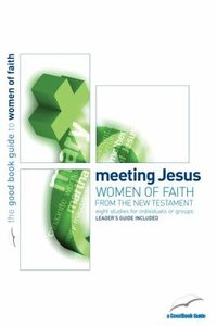 Meeting Jesus: Women of Faith From the New Testament (The Good Book Guides Series)