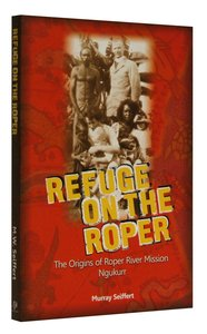 Refuge on the Roper: Origins of Roper River Mission, Ngukurr