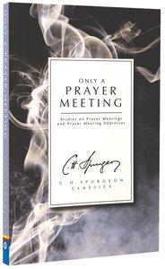 Only a Prayer Meeting: Studies on Prayer Meetings and Prayer Meeting Addresses (Ch Spurgeon Signature Classics Series)