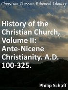 Ante-Nicene Christianity. A.D. 100-325. (#02 in History Of The Christian Church Series)