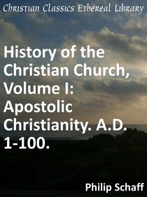 Apostolic Christianity. A.D. 1-100. (#01 in History Of The Christian Church Series)