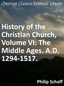 The Middle Ages. A.D. 1294-1517. (#06 in History Of The Christian Church Series)