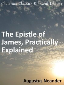 Scriptural Expositions of Dr. Augustus Neander #02: The Epistle of James Practically Explained