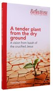 A Tender Plant From the Dry Ground (Reflections Series)