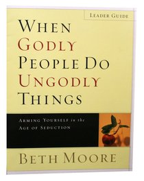 When Godly People Do Ungodly Things : Arming Yourself in the Ages of Seduction (Leaders Guide) (Beth Moore Bible Study Series)