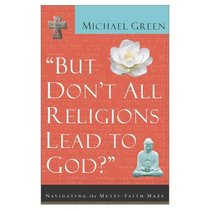 But Dont All Religions Lead to God: Navigating the Multi-Faith Maze