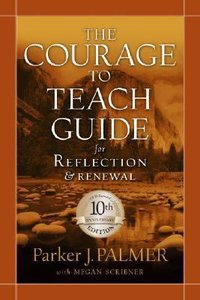 Courage to Teach Guide For Reflection and Renewal 10Th Anniversary
