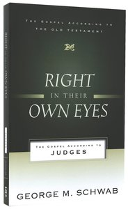 Right in Their Own Eyes: The Gospel According to Judges (Gospel According To The Old Testament Series)