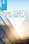 Share Christ in the Workplace (Show Me How To Series)