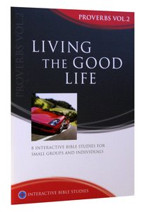 Living the Good Life (Proverbs Volume 2) (Interactive Bible Study Series)