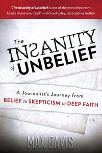 The Insanity of Unbelief: A Journalists Journey From Belief to Skepticism to Deep Faith