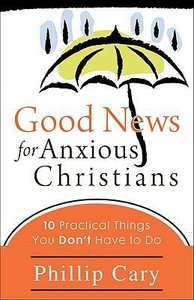 Good News For Anxious Christians:10 Practical Things You Dont Have to Do