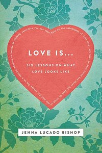 Love Is...:6 Lessons on What Love Looks Like