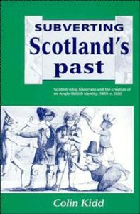 Subverting Scotlands Past: Scottish Whig Historians and the Creation of An Anglo-British Identity, 1689-1830