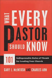 What Every Pastor Should Know:101 Indispensable Rules of Thumb For Leading Your Church