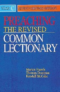 Preaching the Revised Common Lectionary Year C: Advent/Christmas/Epiphany