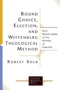 Bound Choice, Election, and Wittenberg Theological Method (Lutheran Quarterly Books Series)