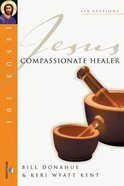 Jesus 101: Jesus, Compassionate Healer (Jesus 101 Bible Studies Series)
