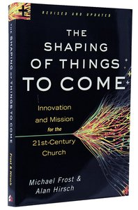 The Shaping of Things to Come: Innovation and Mission For the 21St Century Church (And Edition)