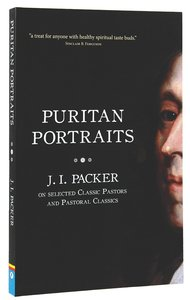 Puritan Portraits: J I Packer on Some Classic Pastors and Pastoral Classics