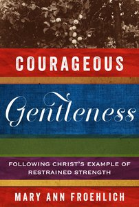 Courageous Gentleness: Following Christs Example of Restrained Strength