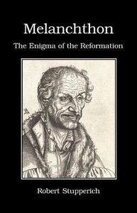 Melanchthon: The Enigma of Luthers Reformation