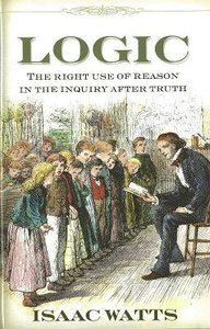 Logic: The Right Use of Reason in the Inquiry of Truth