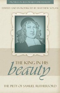 King in His Beauty, The; Piety of Sammuel Rutherford, the (Profiles In Reformed Spirituality Series)