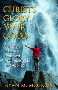 Christs Glory, Your Good: Salvation Planned, Promised, Accomplished, and Applied