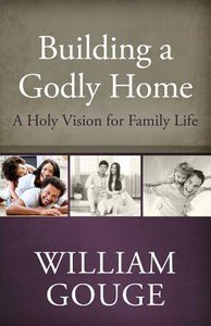A Holy Vision For Family Life (#01 in Building A Godly Home Series)