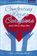 Care & Share: Comforting Words For Caregivers and Those They Love (Caregivers) (Care & Share The Heart Of God Series)