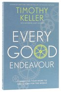 Every Good Endeavour: Connecting Your Work to Gods Plan For the World
