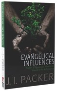Evangelical Influences: Profiles of Key Figure and Movements Rooted in the Reformation (Collected Shorter Writings Of J I Packer Series)