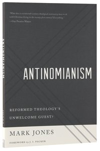 Antinomianism: Reformed Theologys Unwelcome Guest?