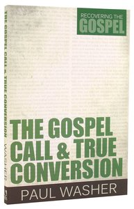 The Gospel Call and True Conversion (#02 in Recovering The Gospel Series)