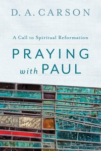 Praying With Paul - a Call to Spiritual Reformation