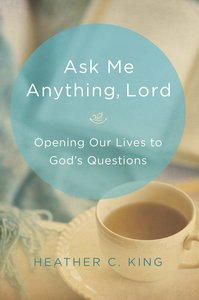 Ask Me Anything, Lord: Opening Our Lives to Gods Questions