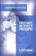 Christianity and the Role of Philosophy (Christian Answers To Hard Questions Series)