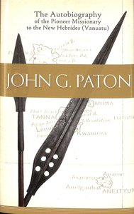John G Paton: Autobiography of the Pioneer Missionary to the New Hebrides (Vanuatu)